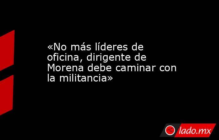 «No más líderes de oficina, dirigente de Morena debe caminar con la militancia». Noticias en tiempo real