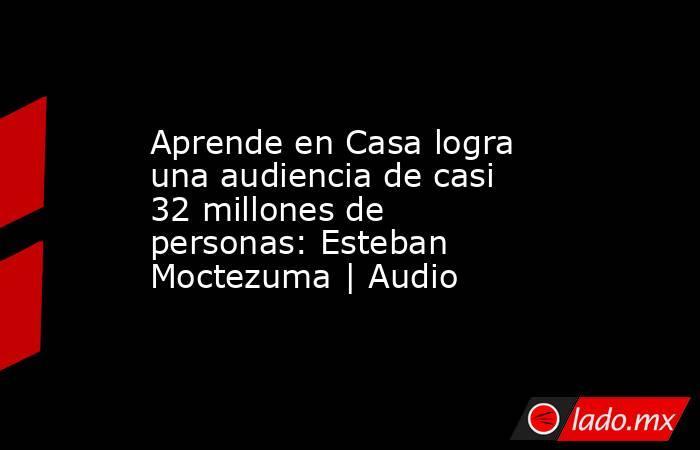 Aprende en Casa logra una audiencia de casi 32 millones de personas: Esteban Moctezuma | Audio. Noticias en tiempo real