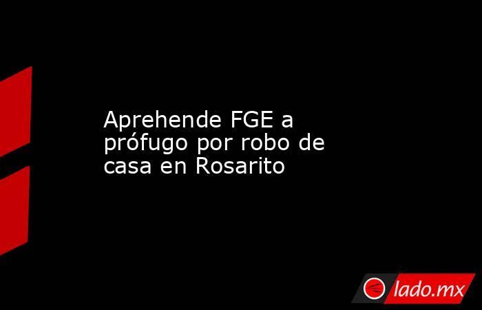 Aprehende FGE a prófugo por robo de casa en Rosarito. Noticias en tiempo real