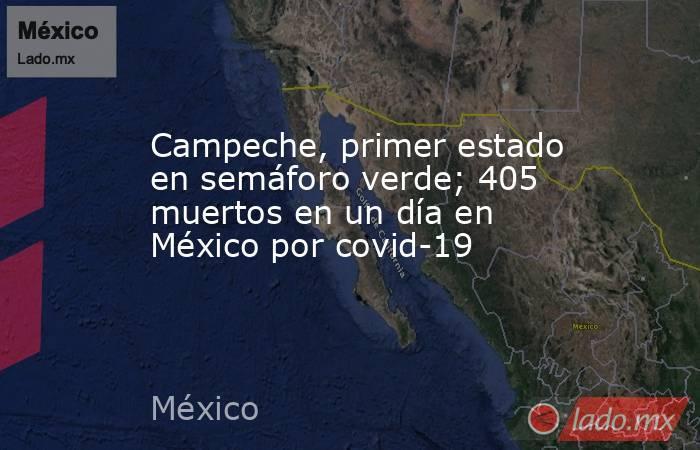 Campeche, primer estado en semáforo verde; 405 muertos en un día en México por covid-19. Noticias en tiempo real