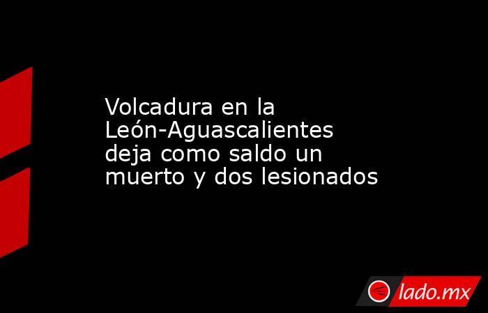 Volcadura en la León-Aguascalientes deja como saldo un muerto y dos lesionados. Noticias en tiempo real