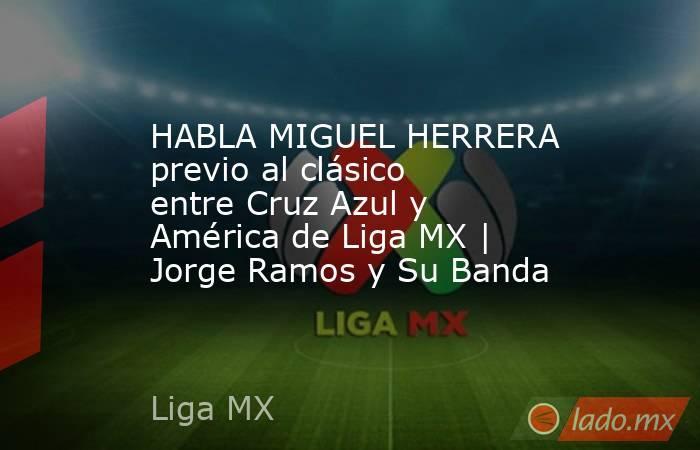 HABLA MIGUEL HERRERA previo al clásico entre Cruz Azul y América de Liga MX | Jorge Ramos y Su Banda. Noticias en tiempo real