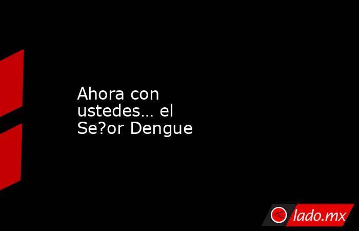 Ahora con ustedes… el Se?or Dengue. Noticias en tiempo real