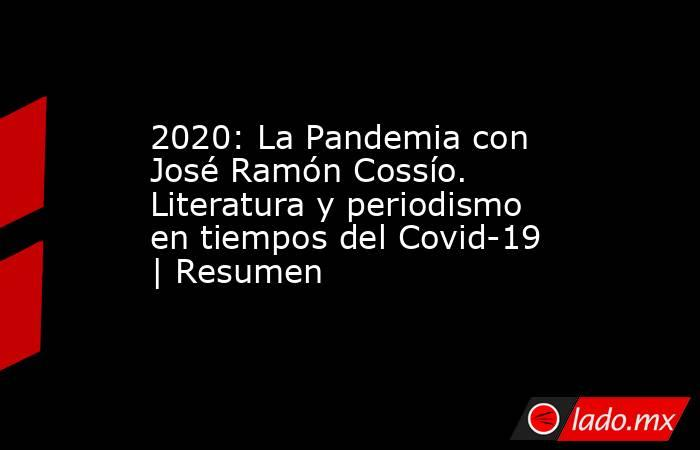 2020: La Pandemia con José Ramón Cossío. Literatura y periodismo en tiempos del Covid-19   Resumen. Noticias en tiempo real