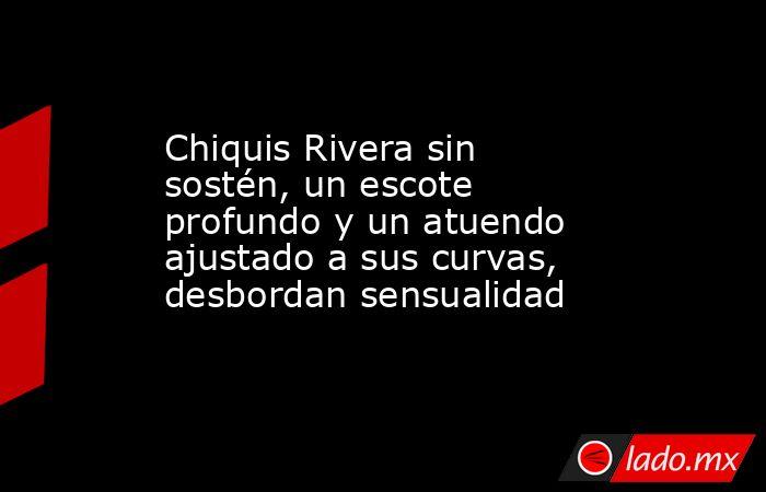 Chiquis Rivera sin sostén, un escote profundo y un atuendo ajustado a sus curvas, desbordan sensualidad. Noticias en tiempo real
