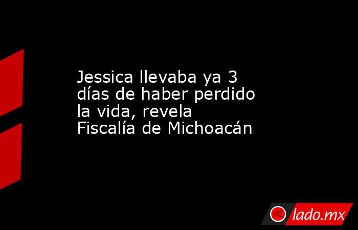 Jessica llevaba ya 3 días de haber perdido la vida, revela Fiscalía de Michoacán. Noticias en tiempo real