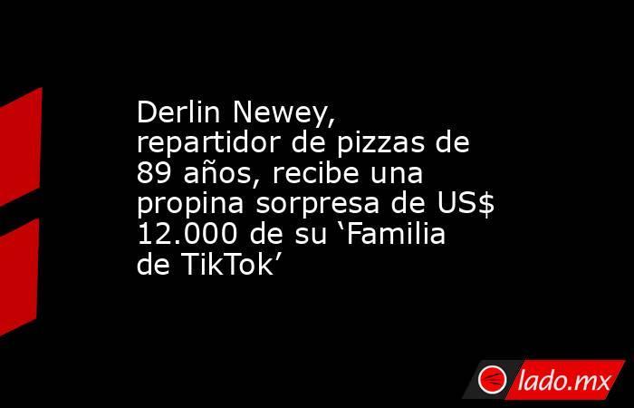 Derlin Newey, repartidor de pizzas de 89 años, recibe una propina sorpresa de US$ 12.000 de su 'Familia de TikTok'. Noticias en tiempo real