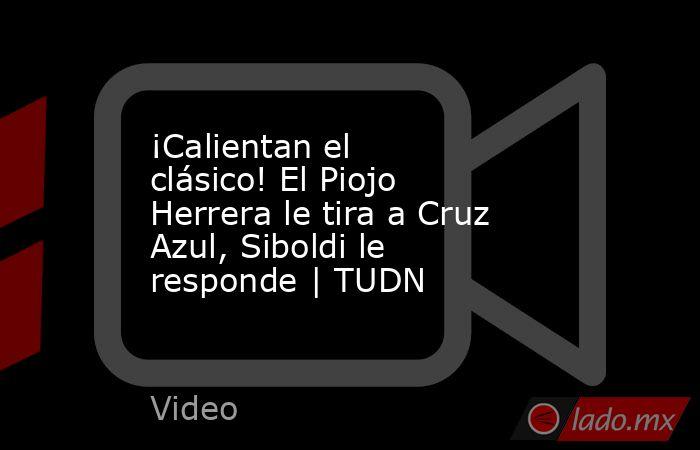 ¡Calientan el clásico! El Piojo Herrera le tira a Cruz Azul, Siboldi le responde | TUDN. Noticias en tiempo real