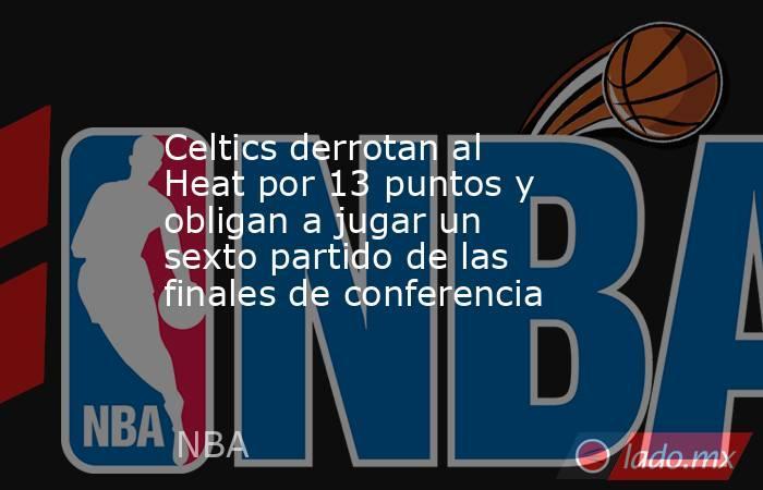 Celtics derrotan al Heat por 13 puntos y obligan a jugar un sexto partido de las finales de conferencia. Noticias en tiempo real