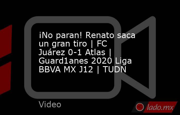 ¡No paran! Renato saca un gran tiro | FC Juárez 0-1 Atlas | Guard1anes 2020 Liga BBVA MX J12 | TUDN. Noticias en tiempo real