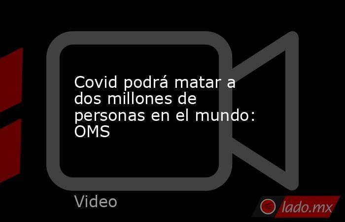 Covid podrá matar a dos millones de personas en el mundo: OMS. Noticias en tiempo real