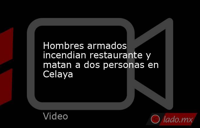 Hombres armados incendian restaurante y matan a dos personas en Celaya. Noticias en tiempo real