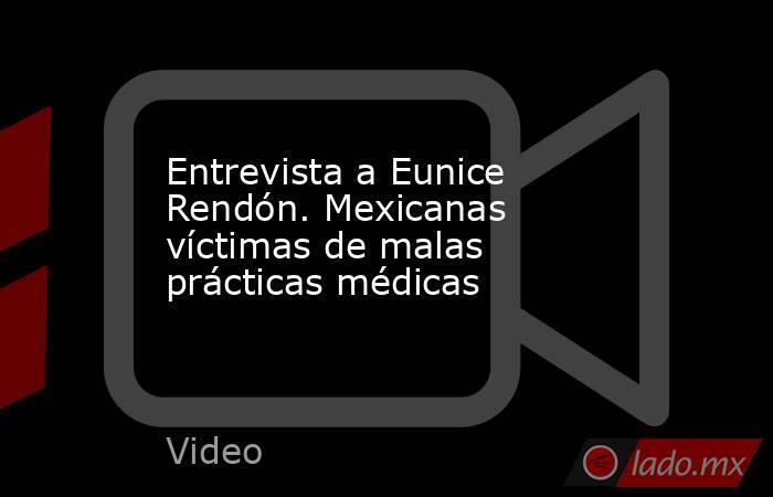 Entrevista a Eunice Rendón. Mexicanas víctimas de malas prácticas médicas. Noticias en tiempo real
