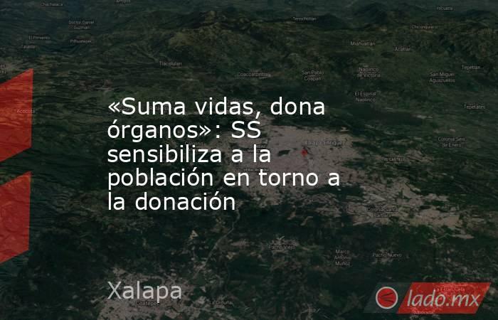 «Suma vidas, dona órganos»: SS sensibiliza a la población en torno a la donación. Noticias en tiempo real