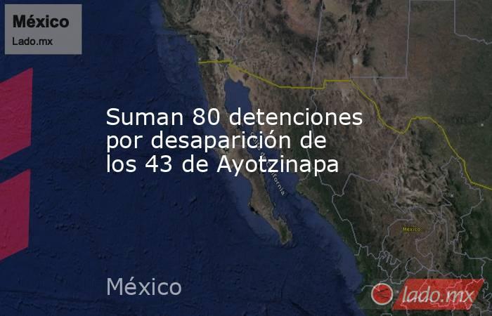 Suman 80 detenciones por desaparición de los 43 de Ayotzinapa. Noticias en tiempo real