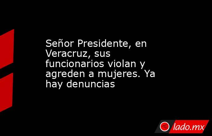 Señor Presidente, en Veracruz, sus funcionarios violan y agreden a mujeres. Ya hay denuncias. Noticias en tiempo real