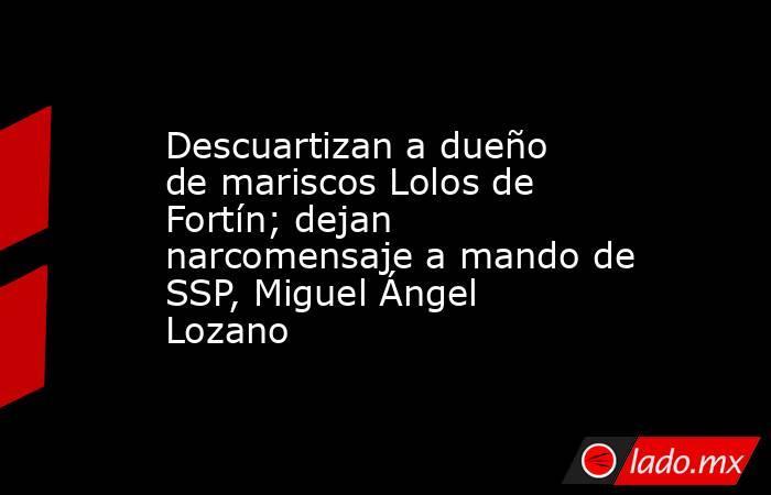 Descuartizan a dueño de mariscos Lolos de Fortín; dejan narcomensaje a mando de SSP, Miguel Ángel Lozano. Noticias en tiempo real