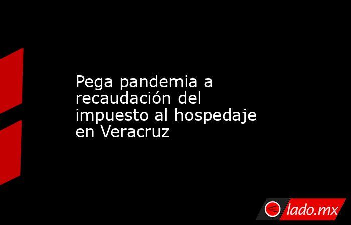 Pega pandemia a recaudación del impuesto al hospedaje en Veracruz. Noticias en tiempo real