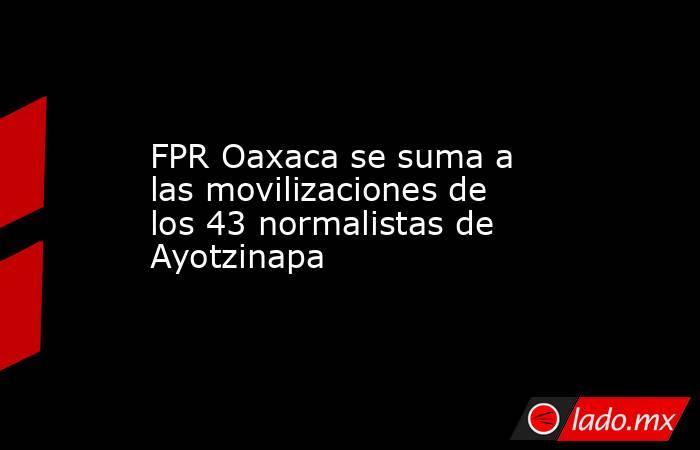 FPR Oaxaca se suma a las movilizaciones de los 43 normalistas de Ayotzinapa. Noticias en tiempo real