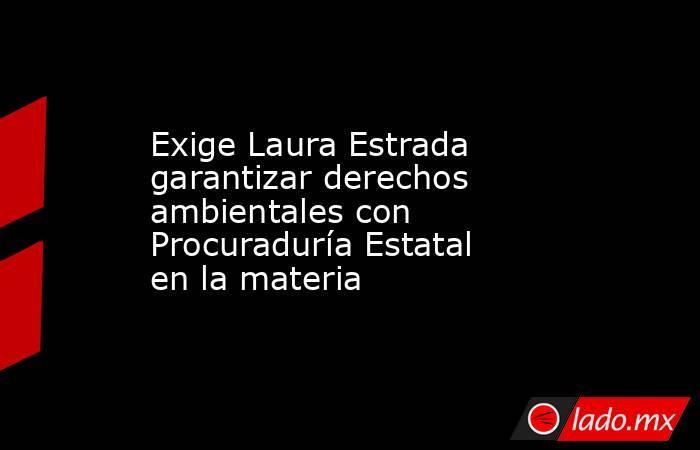 Exige Laura Estrada garantizar derechos ambientales con Procuraduría Estatal en la materia. Noticias en tiempo real