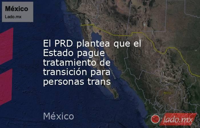 El PRD plantea que el Estado pague tratamiento de transición para personas trans. Noticias en tiempo real
