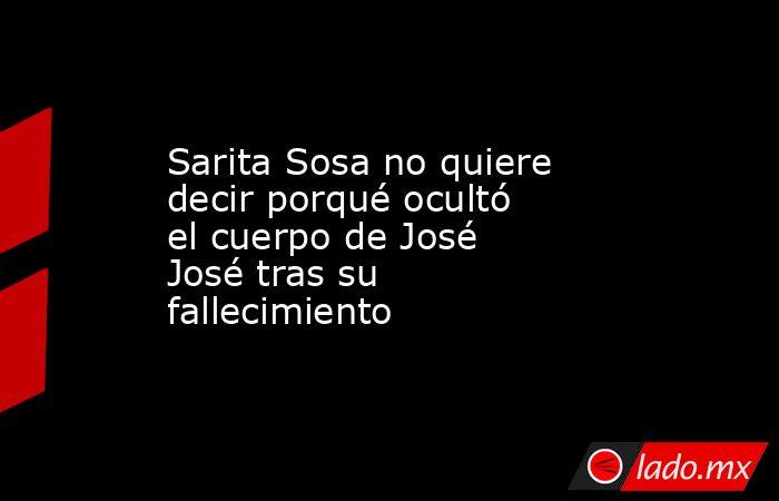 Sarita Sosa no quiere decir porqué ocultó el cuerpo de José José tras su fallecimiento. Noticias en tiempo real