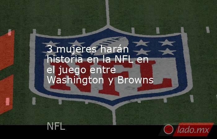 3 mujeres harán historia en la NFL en el juego entre Washington y Browns. Noticias en tiempo real