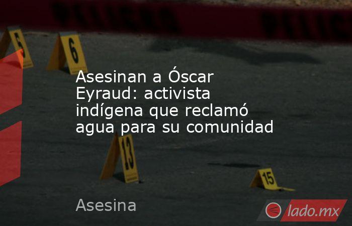 Asesinan a Óscar Eyraud: activista indígena que reclamó agua para su comunidad. Noticias en tiempo real
