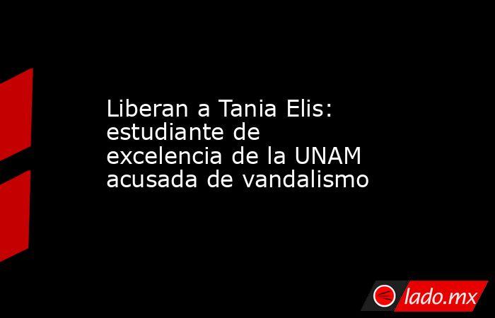 Liberan a Tania Elis: estudiante de excelencia de la UNAM acusada de vandalismo. Noticias en tiempo real