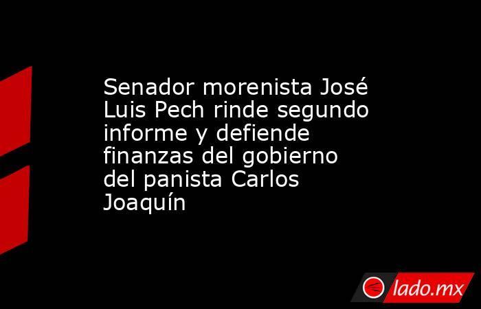 Senador morenista José Luis Pech rinde segundo informe y defiende finanzas del gobierno del panista Carlos Joaquín. Noticias en tiempo real