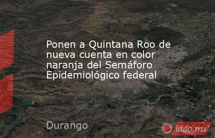 Ponen a Quintana Roo de nueva cuenta en color naranja del Semáforo Epidemiológico federal. Noticias en tiempo real