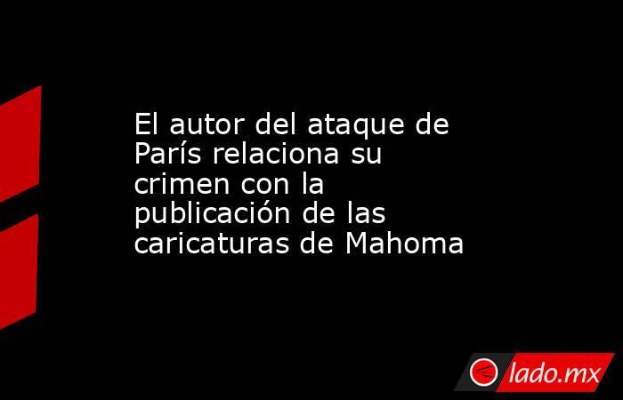 El autor del ataque de París relaciona su crimen con la publicación de las caricaturas de Mahoma. Noticias en tiempo real