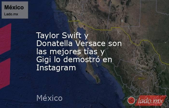 Taylor Swift y Donatella Versace son las mejores tías y Gigi lo demostró en Instagram. Noticias en tiempo real