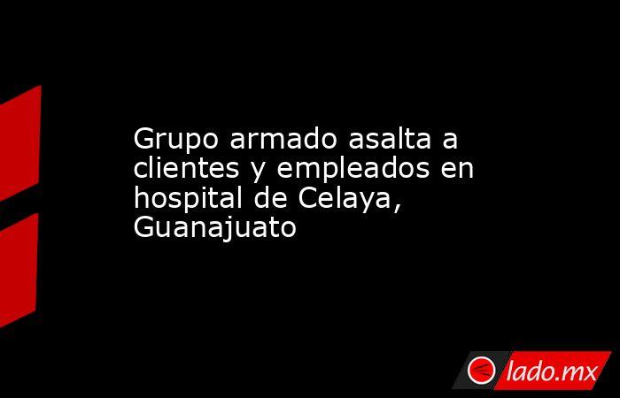 Grupo armado asalta a clientes y empleados en hospital de Celaya, Guanajuato. Noticias en tiempo real