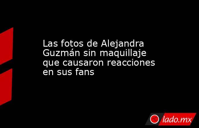 Las fotos de Alejandra Guzmán sin maquillaje que causaron reacciones en sus fans. Noticias en tiempo real