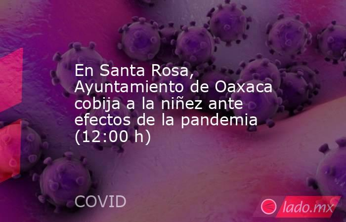 En Santa Rosa, Ayuntamiento de Oaxaca cobija a la niñez ante efectos de la pandemia (12:00 h). Noticias en tiempo real