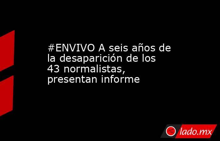 #ENVIVO A seis años de la desaparición de los 43 normalistas, presentan informe. Noticias en tiempo real