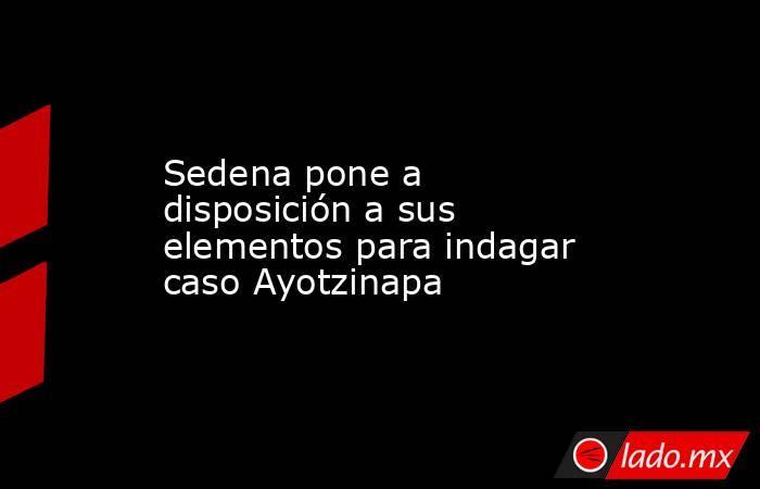 Sedena pone a disposición a sus elementos para indagar caso Ayotzinapa. Noticias en tiempo real