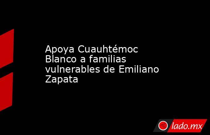 Apoya Cuauhtémoc Blanco a familias vulnerables de Emiliano Zapata. Noticias en tiempo real