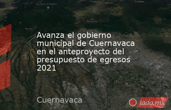 Avanza el gobierno municipal de Cuernavaca en el anteproyecto del presupuesto de egresos 2021. Noticias en tiempo real