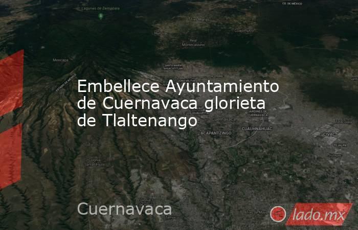 Embellece Ayuntamiento de Cuernavaca glorieta de Tlaltenango. Noticias en tiempo real