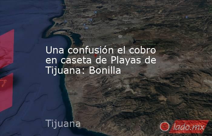 Una confusión el cobro en caseta de Playas de Tijuana: Bonilla. Noticias en tiempo real