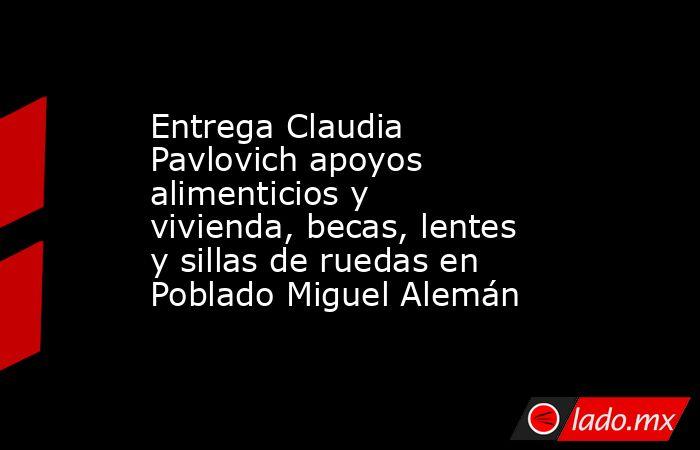Entrega Claudia Pavlovich apoyos alimenticios y vivienda, becas, lentes y sillas de ruedas en Poblado Miguel Alemán. Noticias en tiempo real
