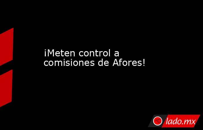 ¡Meten control a comisiones de Afores!. Noticias en tiempo real