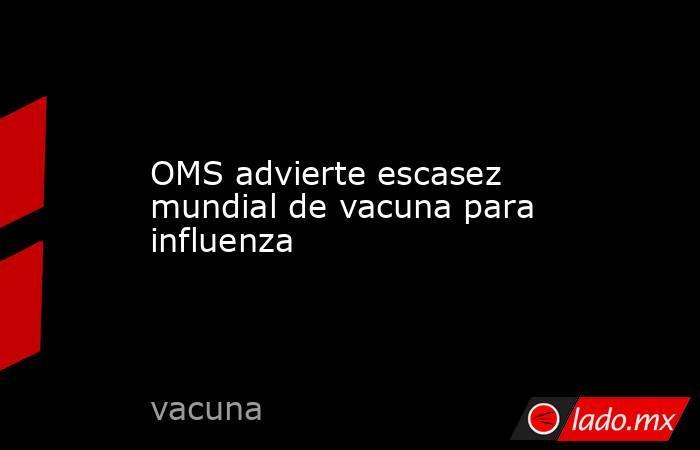 OMS advierte escasez mundial de vacuna para influenza. Noticias en tiempo real