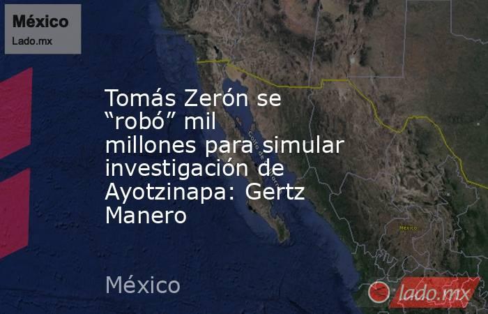 """Tomás Zerón se """"robó"""" mil millones para simular investigación de Ayotzinapa: Gertz Manero. Noticias en tiempo real"""