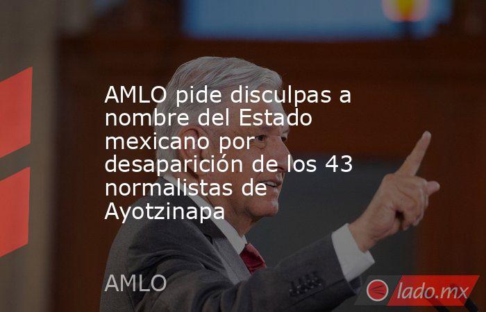 AMLO pide disculpas a nombre del Estado mexicano por desaparición de los 43 normalistas de Ayotzinapa. Noticias en tiempo real