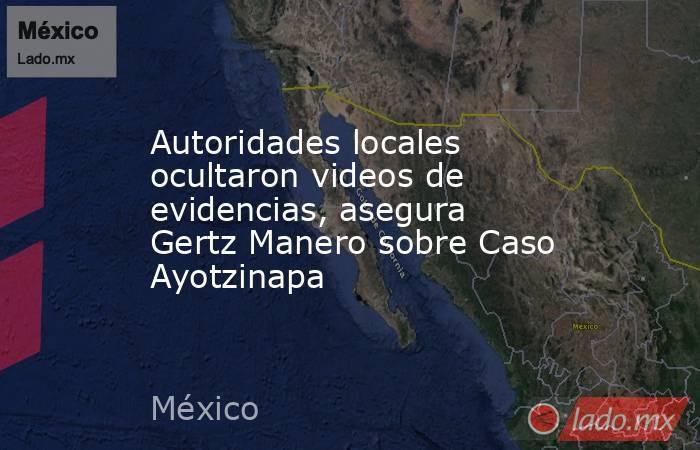 Autoridades locales ocultaron videos de evidencias, asegura Gertz Manero sobre Caso Ayotzinapa. Noticias en tiempo real