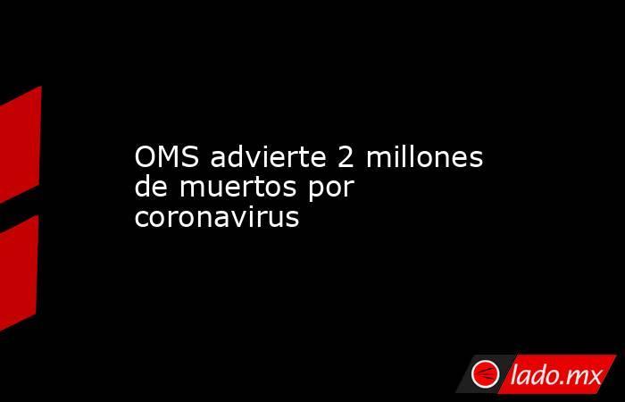 OMS advierte 2 millones de muertos por coronavirus. Noticias en tiempo real