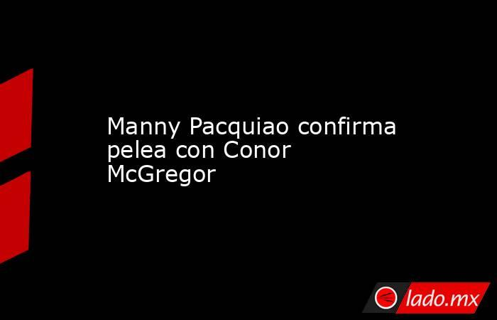 Manny Pacquiao confirma pelea con Conor McGregor. Noticias en tiempo real